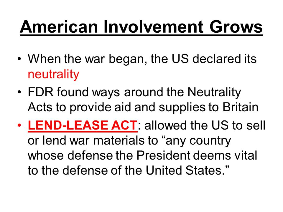 American Involvement Grows When the war began, the US declared its neutrality FDR found ways around the Neutrality Acts to provide aid and supplies to