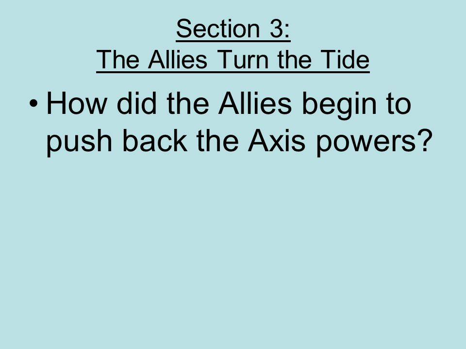 Section 3: The Allies Turn the Tide How did the Allies begin to push back the Axis powers?