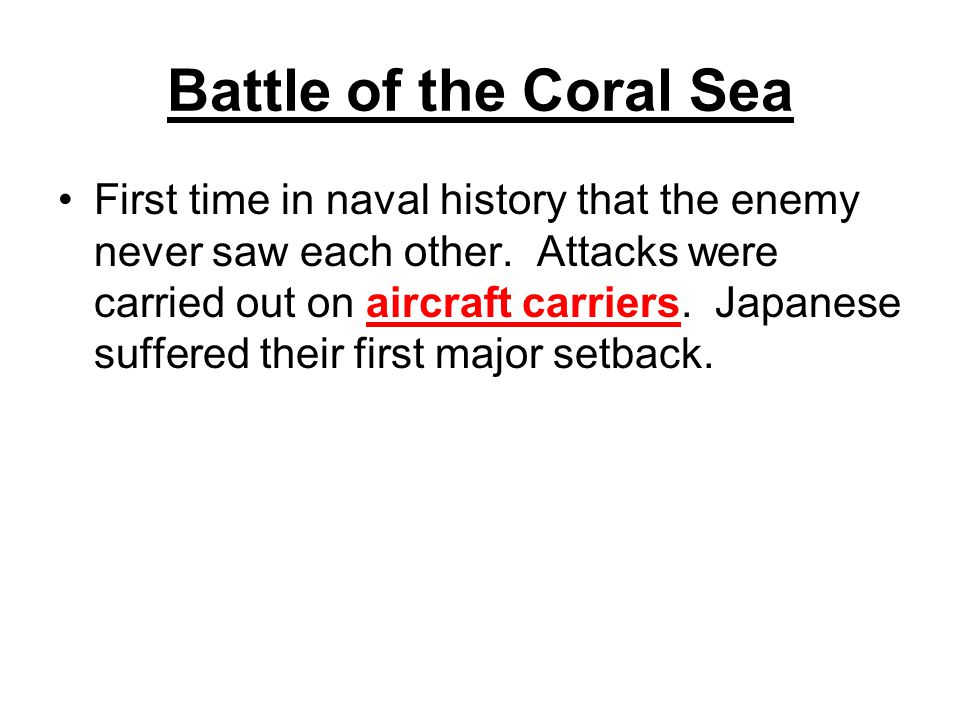 Battle of the Coral Sea First time in naval history that the enemy never saw each other. Attacks were carried out on aircraft carriers. Japanese suffe
