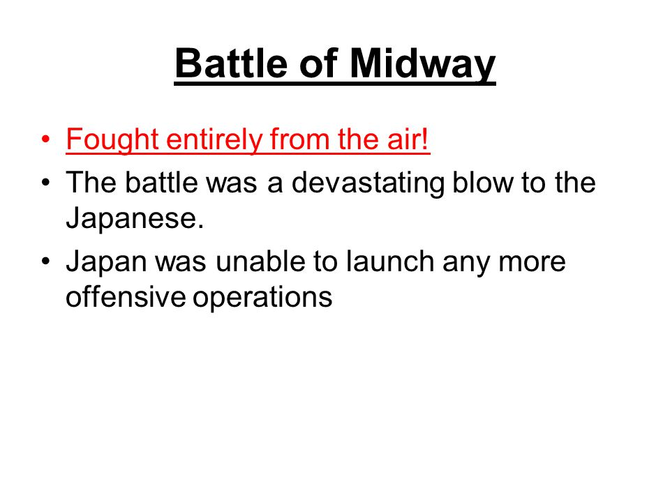 Battle of Midway Fought entirely from the air! The battle was a devastating blow to the Japanese. Japan was unable to launch any more offensive operat