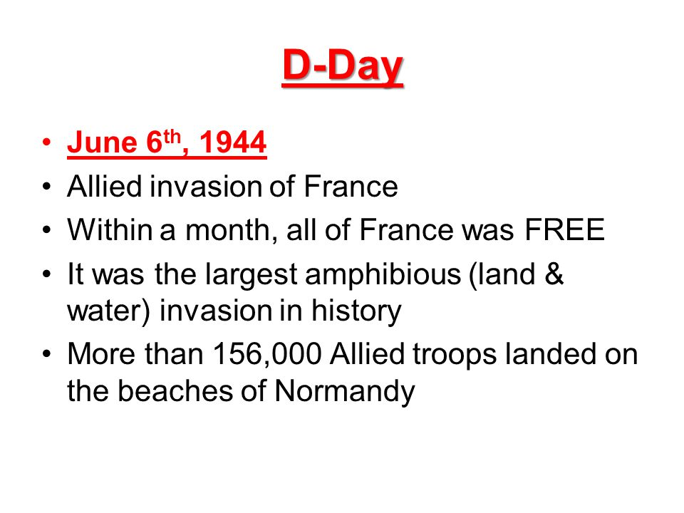 D-Day June 6 th, 1944 Allied invasion of France Within a month, all of France was FREE It was the largest amphibious (land & water) invasion in histor