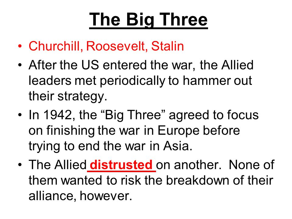 The Big Three Churchill, Roosevelt, Stalin After the US entered the war, the Allied leaders met periodically to hammer out their strategy. In 1942, th