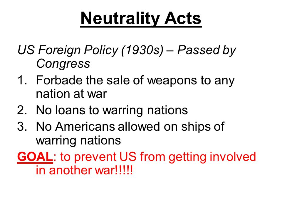 Neutrality Acts US Foreign Policy (1930s) – Passed by Congress 1.Forbade the sale of weapons to any nation at war 2.No loans to warring nations 3.No A