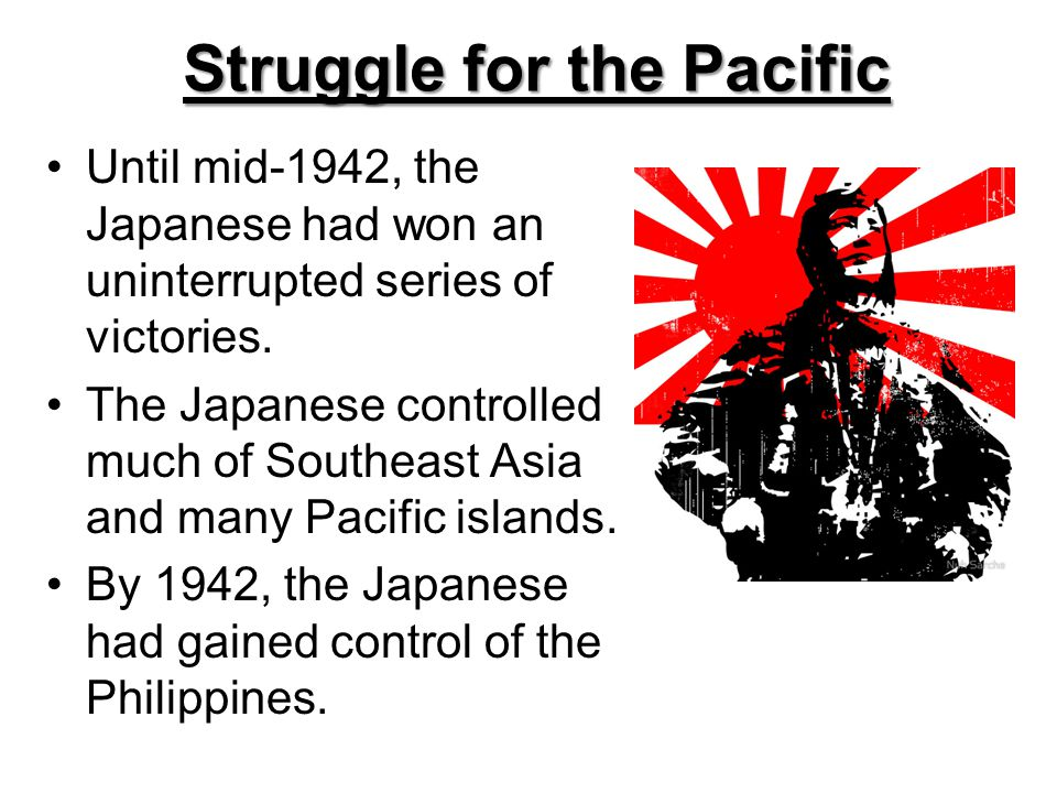 Struggle for the Pacific Until mid-1942, the Japanese had won an uninterrupted series of victories. The Japanese controlled much of Southeast Asia and