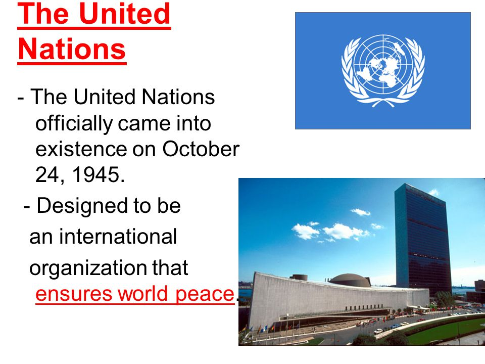 The United Nations - The United Nations officially came into existence on October 24, 1945. - Designed to be an international organization that ensure
