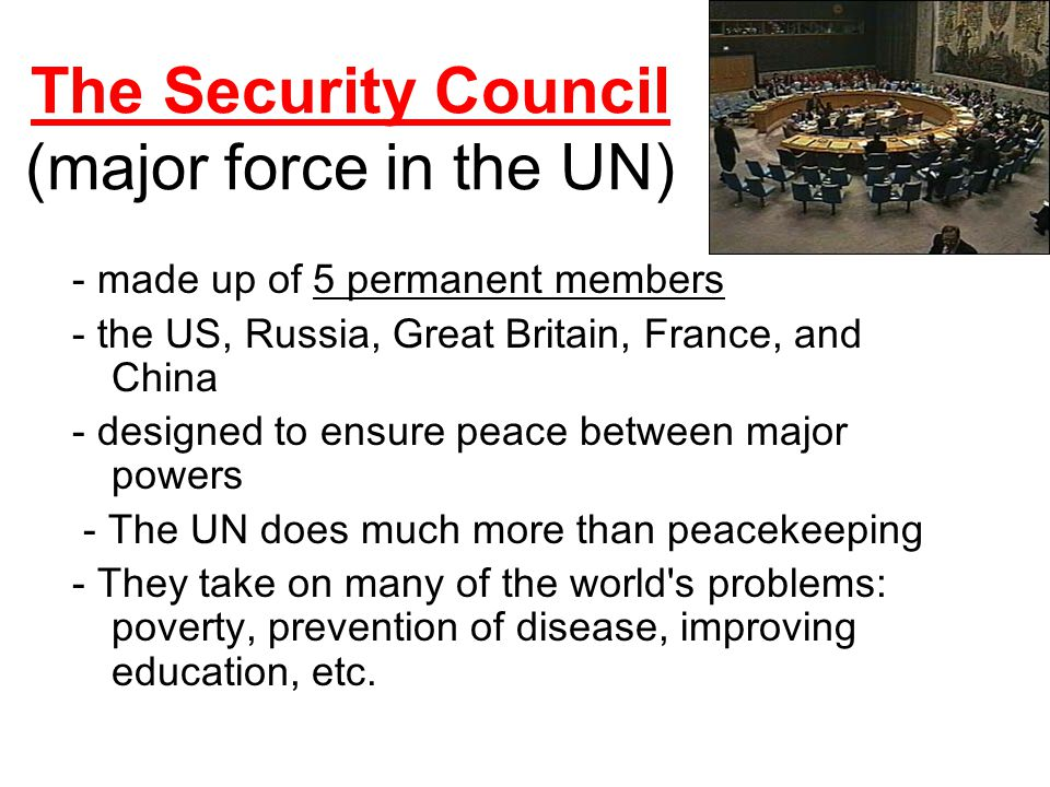 The Security Council (major force in the UN) - made up of 5 permanent members - the US, Russia, Great Britain, France, and China - designed to ensure