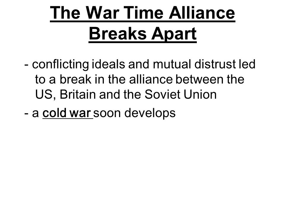 The War Time Alliance Breaks Apart - conflicting ideals and mutual distrust led to a break in the alliance between the US, Britain and the Soviet Unio