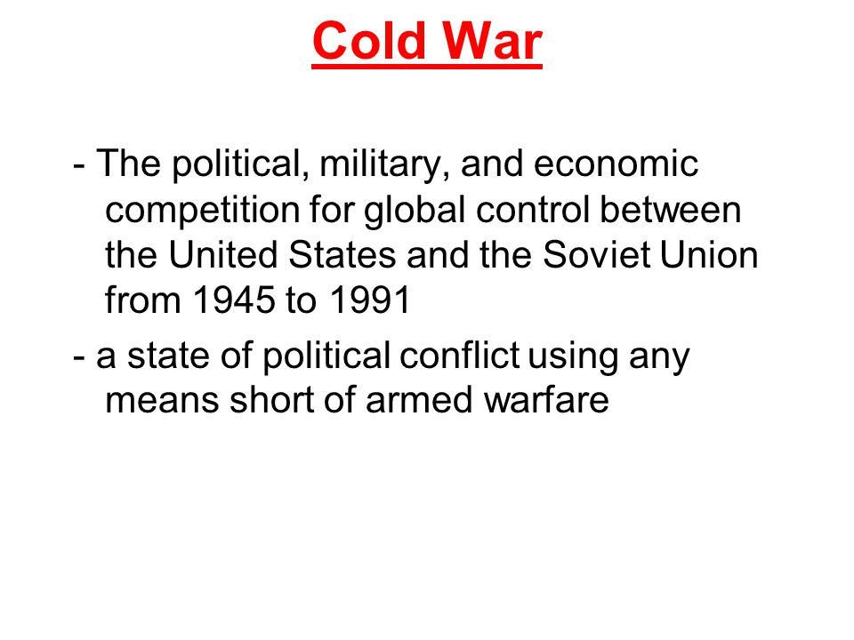 Cold War - The political, military, and economic competition for global control between the United States and the Soviet Union from 1945 to 1991 - a s