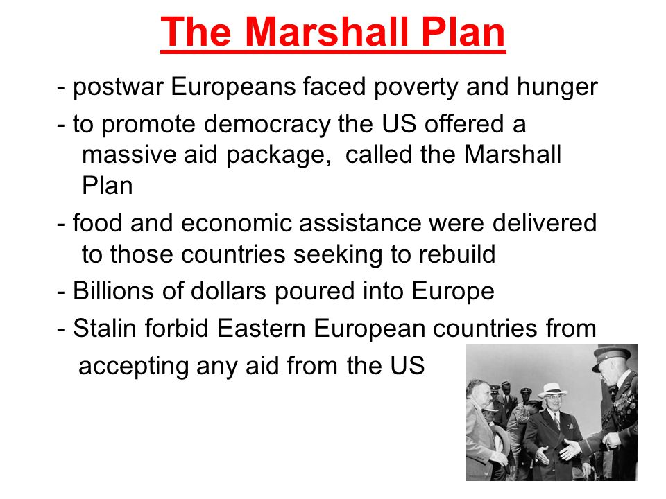 The Marshall Plan - postwar Europeans faced poverty and hunger - to promote democracy the US offered a massive aid package, called the Marshall Plan -
