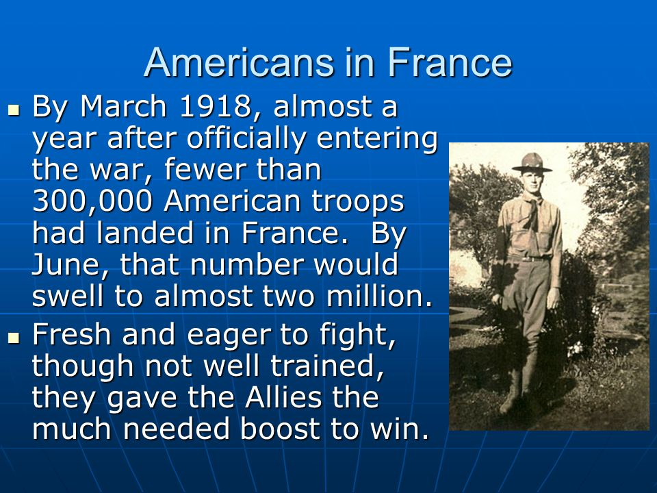 Americans in France By March 1918, almost a year after officially entering the war, fewer than 300,000 American troops had landed in France.