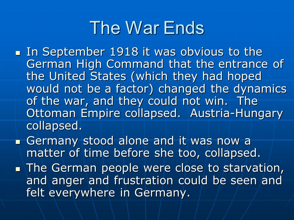 The War Ends In September 1918 it was obvious to the German High Command that the entrance of the United States (which they had hoped would not be a factor) changed the dynamics of the war, and they could not win.
