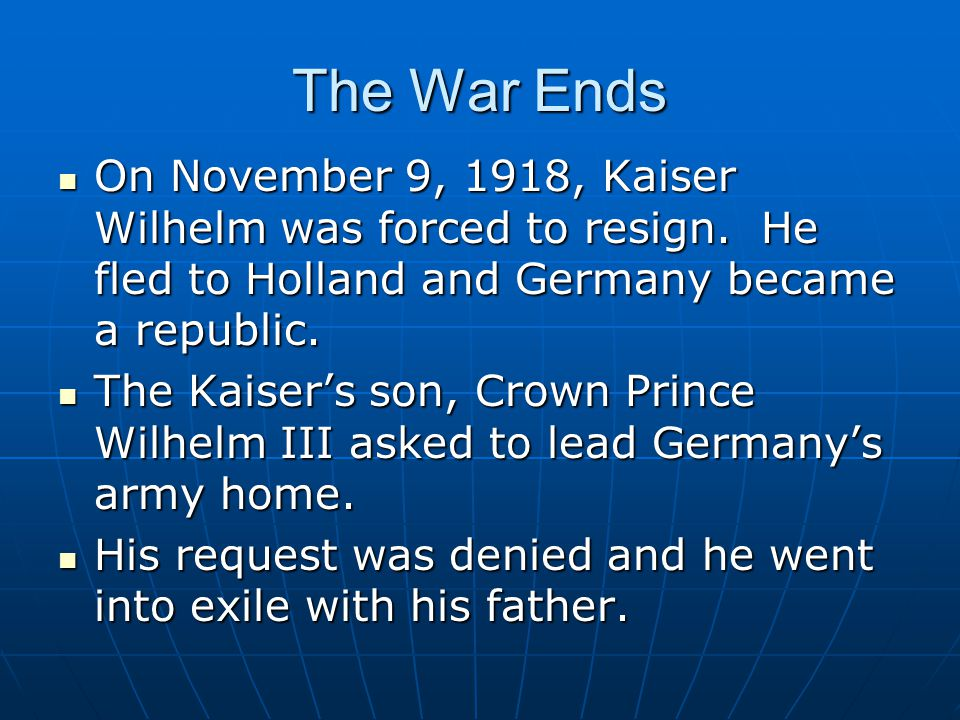 The War Ends On November 9, 1918, Kaiser Wilhelm was forced to resign.