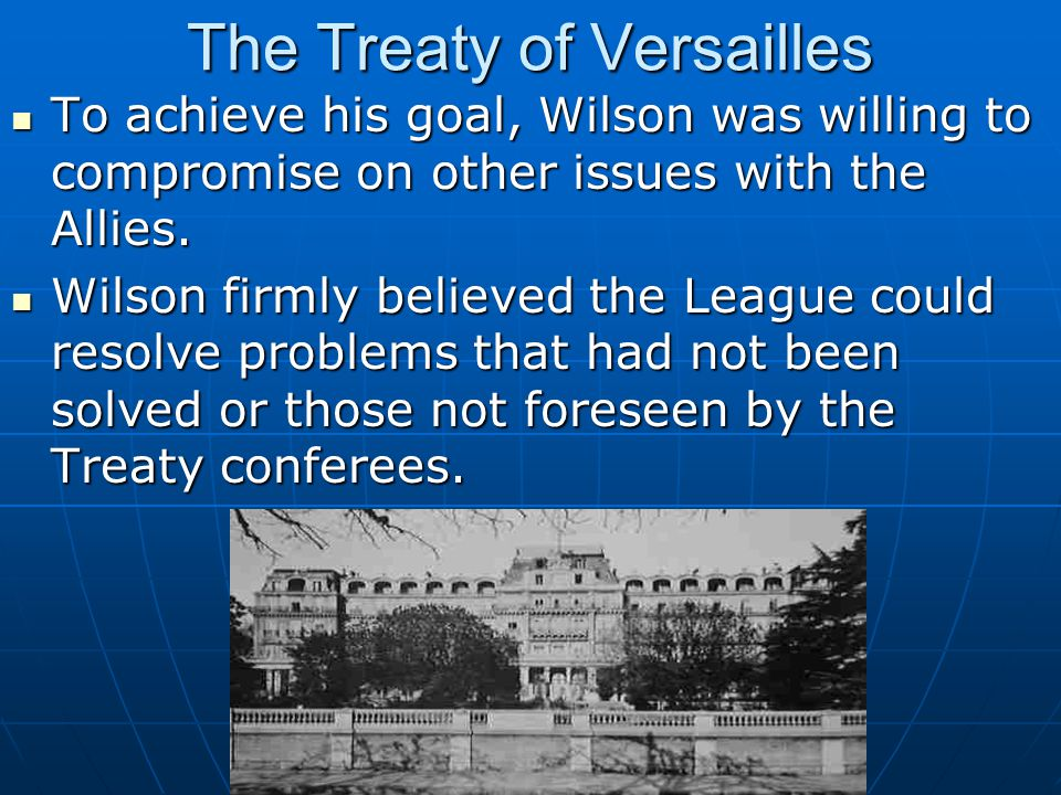 The Treaty of Versailles To achieve his goal, Wilson was willing to compromise on other issues with the Allies.