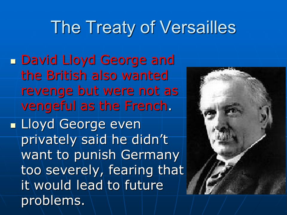 The Treaty of Versailles David Lloyd George and the British also wanted revenge but were not as vengeful as the French.