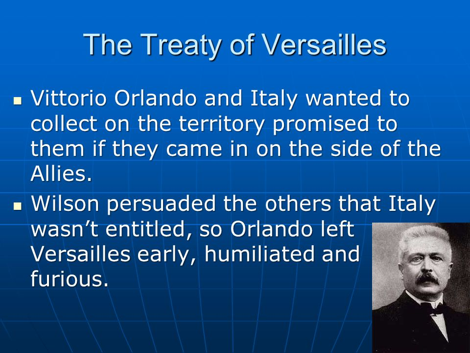 The Treaty of Versailles Vittorio Orlando and Italy wanted to collect on the territory promised to them if they came in on the side of the Allies.