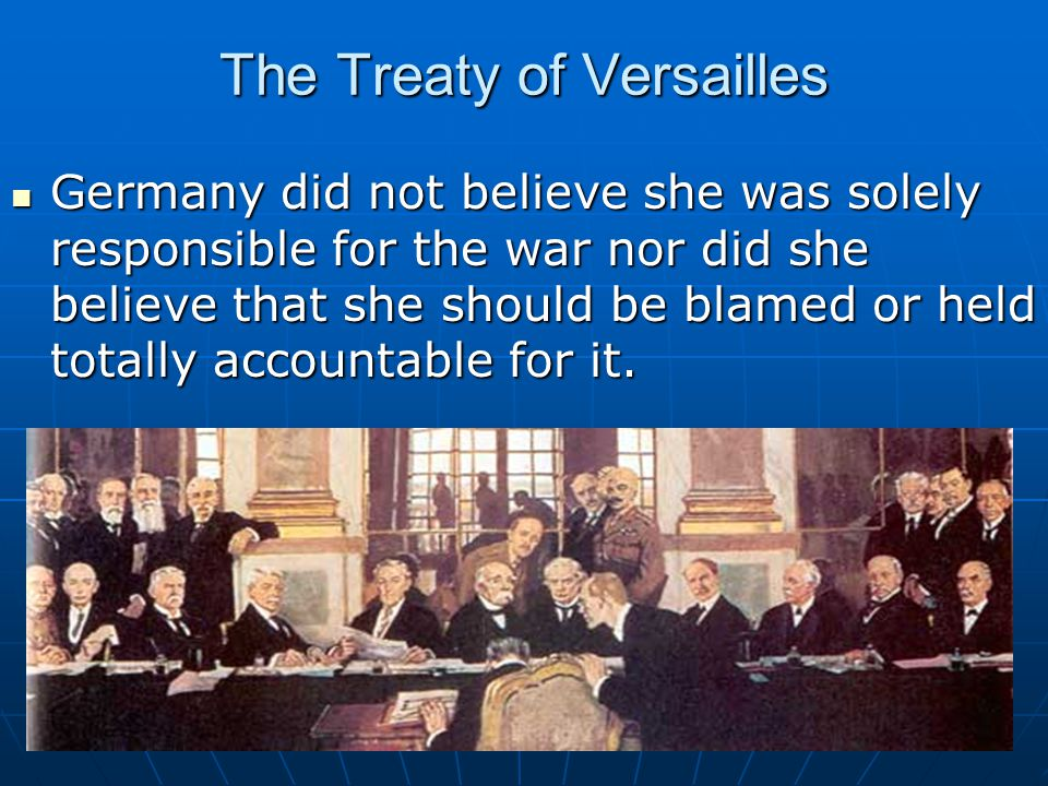 The Treaty of Versailles Germany did not believe she was solely responsible for the war nor did she believe that she should be blamed or held totally accountable for it.