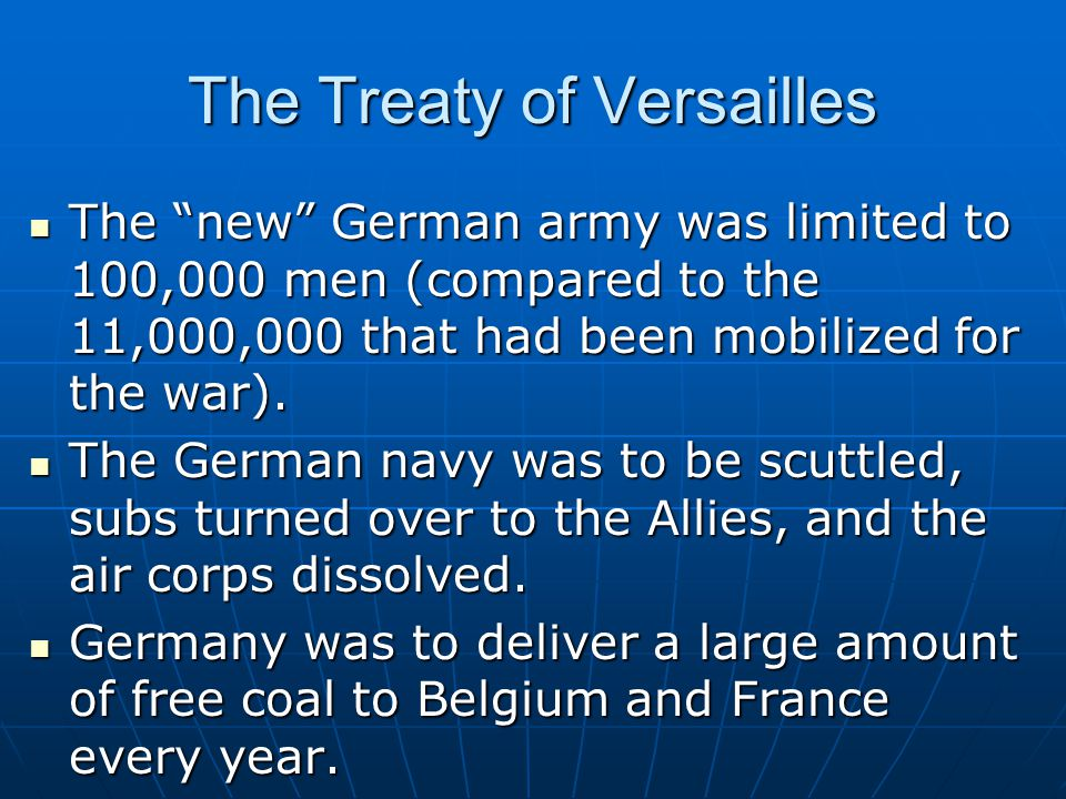 The Treaty of Versailles The new German army was limited to 100,000 men (compared to the 11,000,000 that had been mobilized for the war).