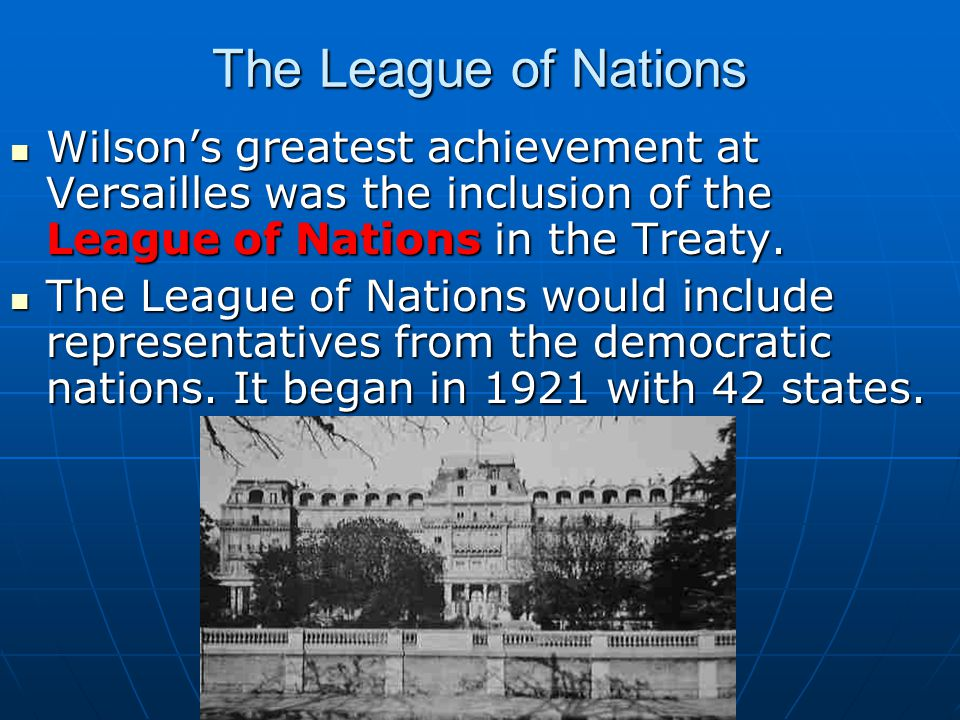 The League of Nations Wilson's greatest achievement at Versailles was the inclusion of the League of Nations in the Treaty.