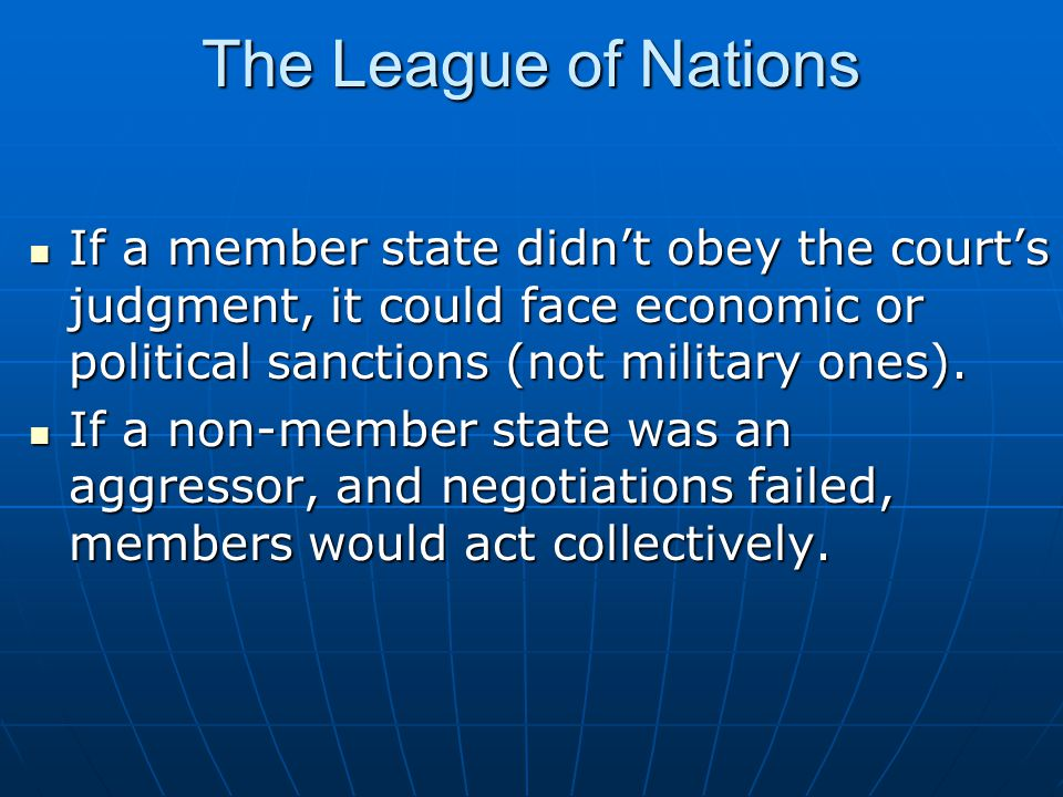 The League of Nations If a member state didn't obey the court's judgment, it could face economic or political sanctions (not military ones).
