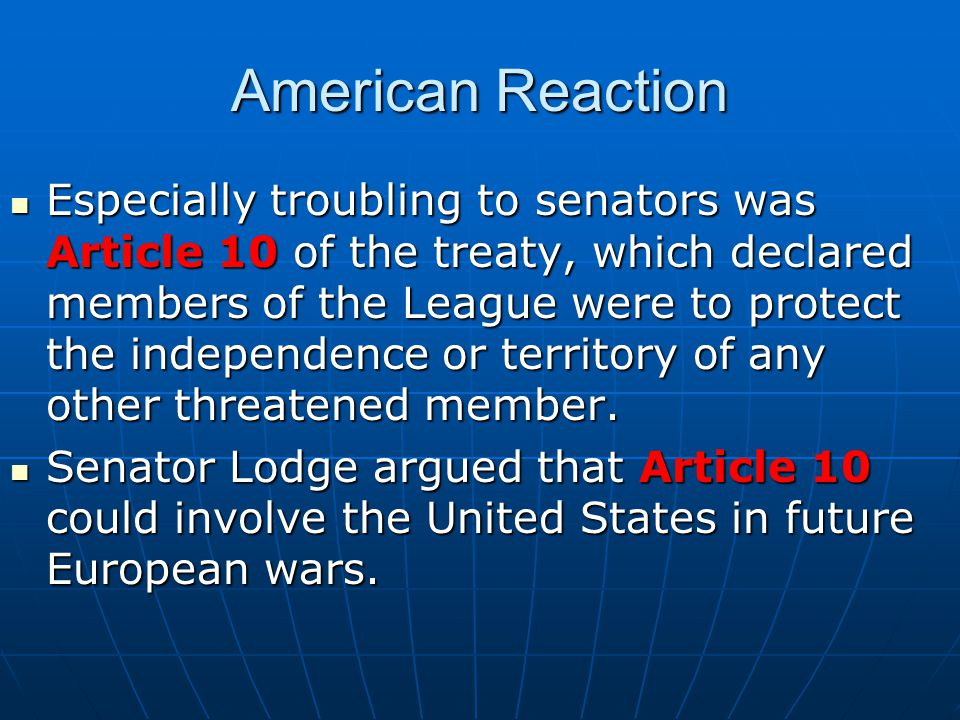 American Reaction Especially troubling to senators was Article 10 of the treaty, which declared members of the League were to protect the independence or territory of any other threatened member.