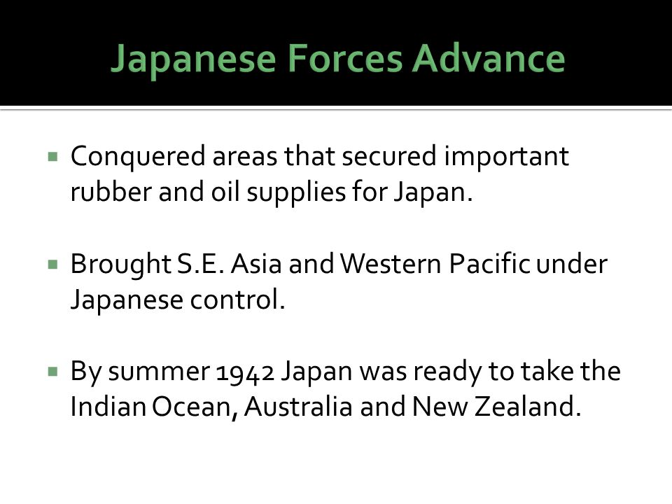  Conquered areas that secured important rubber and oil supplies for Japan.  Brought S.E. Asia and Western Pacific under Japanese control.  By summe