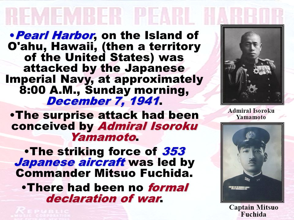 Pearl Harbor December 7, 1941Pearl Harbor, on the Island of O ahu, Hawaii, (then a territory of the United States) was attacked by the Japanese Imperial Navy, at approximately 8:00 A.M., Sunday morning, December 7, 1941.