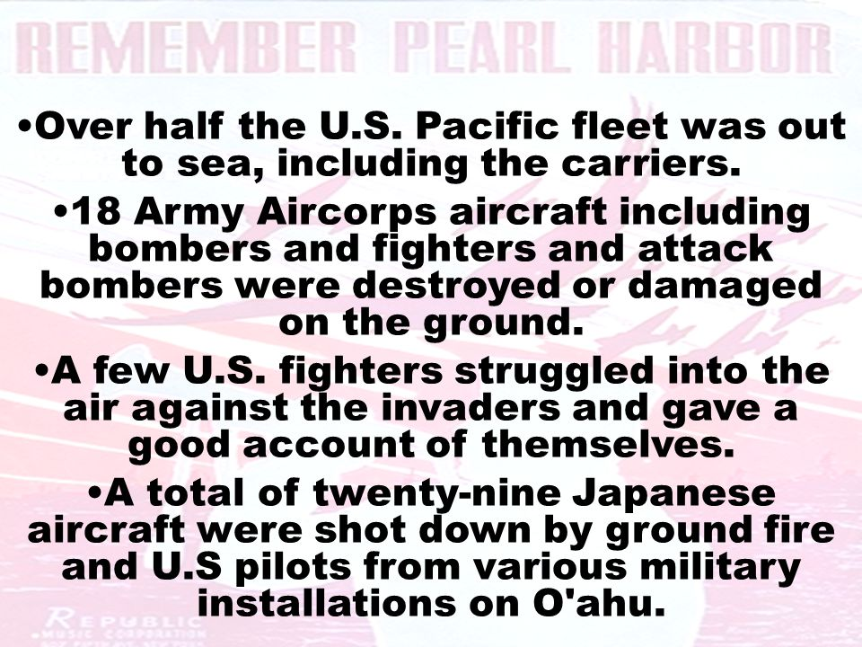 Over half the U.S. Pacific fleet was out to sea, including the carriers. 18 Army Aircorps aircraft including bombers and fighters and attack bombers w