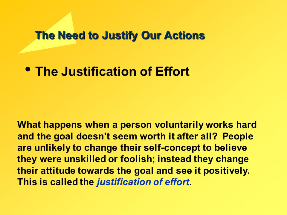 The Need to Justify Our Actions The Justification of Effort What happens when a person voluntarily works hard and the goal doesn't seem worth it after