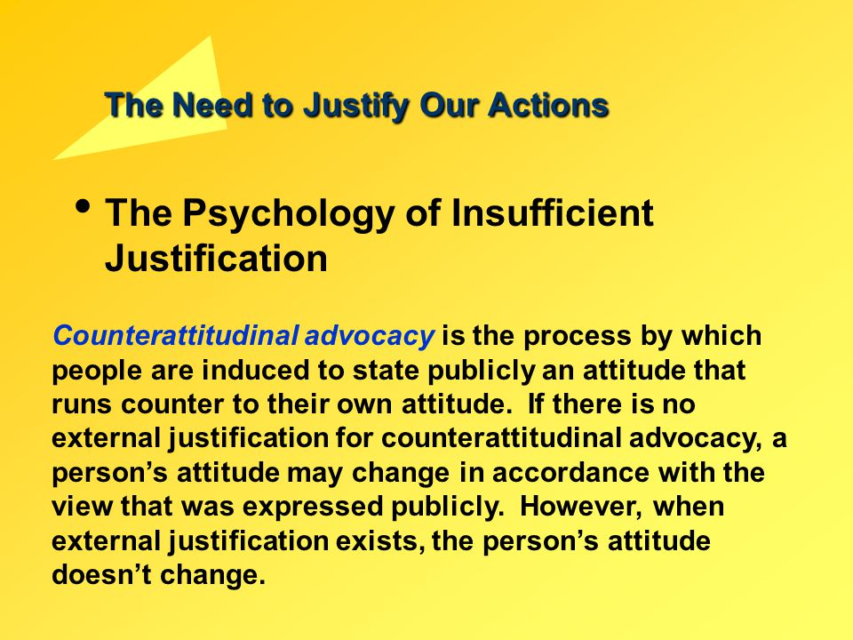 The Need to Justify Our Actions The Psychology of Insufficient Justification Counterattitudinal advocacy is the process by which people are induced to