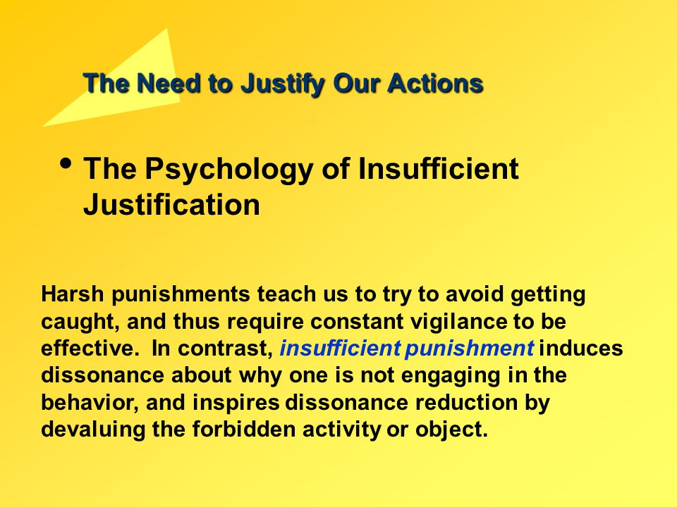 The Need to Justify Our Actions The Psychology of Insufficient Justification Harsh punishments teach us to try to avoid getting caught, and thus requi