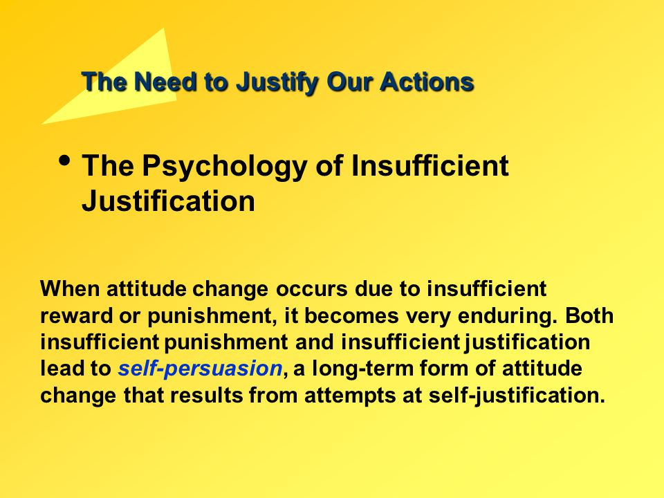 The Need to Justify Our Actions The Psychology of Insufficient Justification When attitude change occurs due to insufficient reward or punishment, it