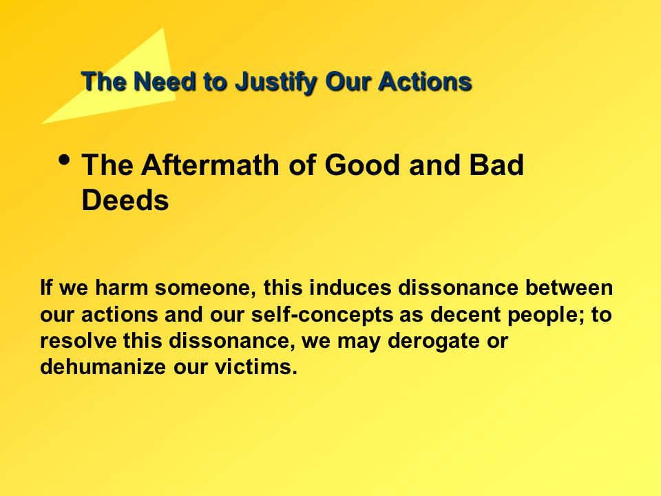 The Need to Justify Our Actions The Aftermath of Good and Bad Deeds If we harm someone, this induces dissonance between our actions and our self-conce