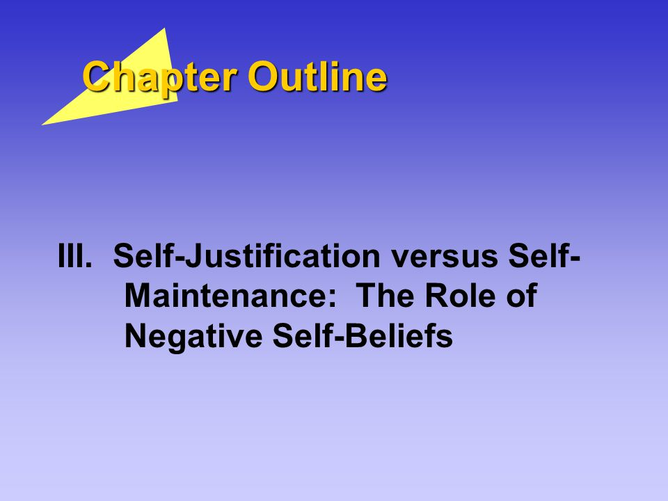 Chapter Outline III. Self-Justification versus Self- Maintenance: The Role of Negative Self-Beliefs