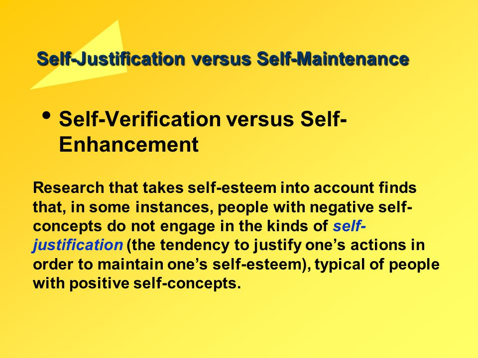 Self-Justification versus Self-Maintenance Self-Verification versus Self- Enhancement Research that takes self-esteem into account finds that, in some