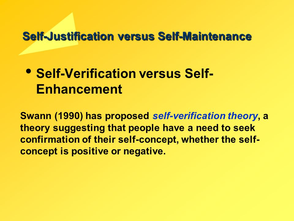 Self-Justification versus Self-Maintenance Self-Verification versus Self- Enhancement Swann (1990) has proposed self-verification theory, a theory sug