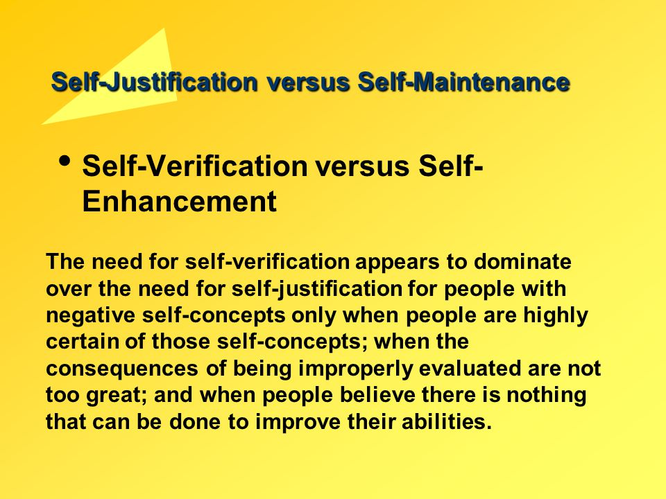 Self-Justification versus Self-Maintenance Self-Verification versus Self- Enhancement The need for self-verification appears to dominate over the need