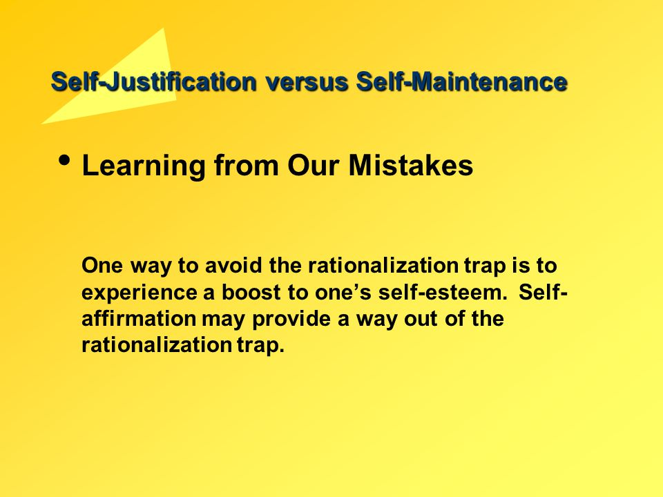 Self-Justification versus Self-Maintenance Learning from Our Mistakes One way to avoid the rationalization trap is to experience a boost to one's self