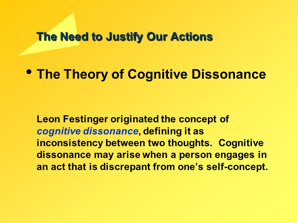 The Need to Justify Our Actions The Theory of Cognitive Dissonance Leon Festinger originated the concept of cognitive dissonance, defining it as incon
