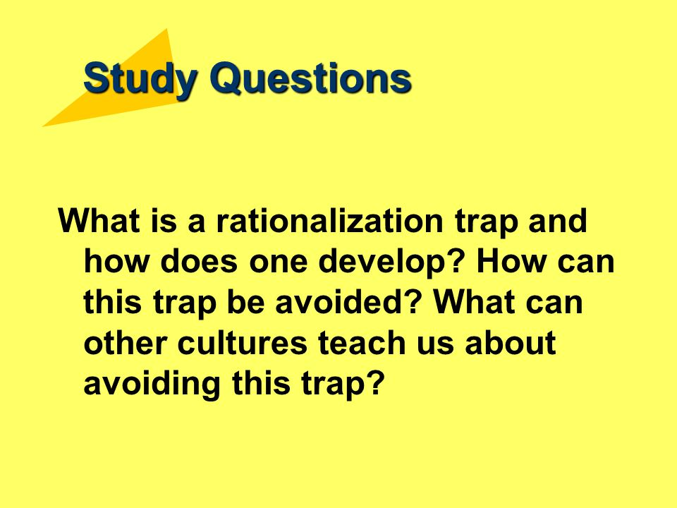 Study Questions What is a rationalization trap and how does one develop? How can this trap be avoided? What can other cultures teach us about avoiding