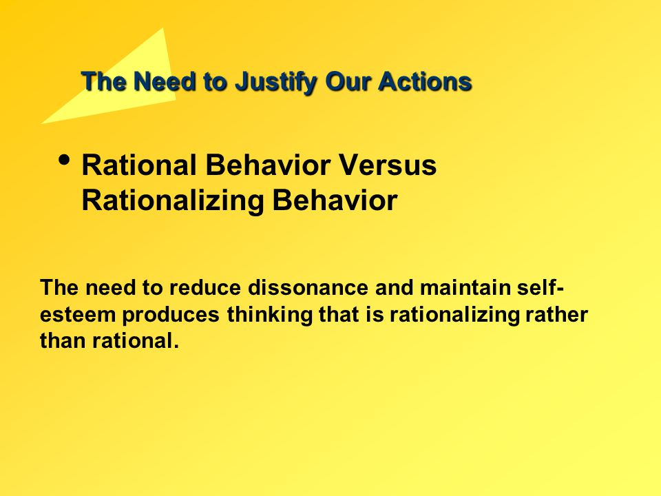 The Need to Justify Our Actions Rational Behavior Versus Rationalizing Behavior The need to reduce dissonance and maintain self- esteem produces think