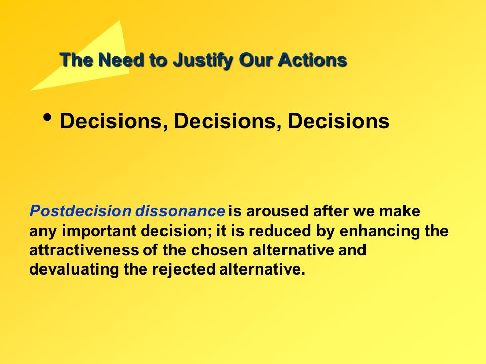 The Need to Justify Our Actions Decisions, Decisions, Decisions Postdecision dissonance is aroused after we make any important decision; it is reduced