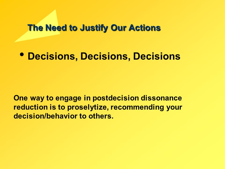 The Need to Justify Our Actions Decisions, Decisions, Decisions One way to engage in postdecision dissonance reduction is to proselytize, recommending
