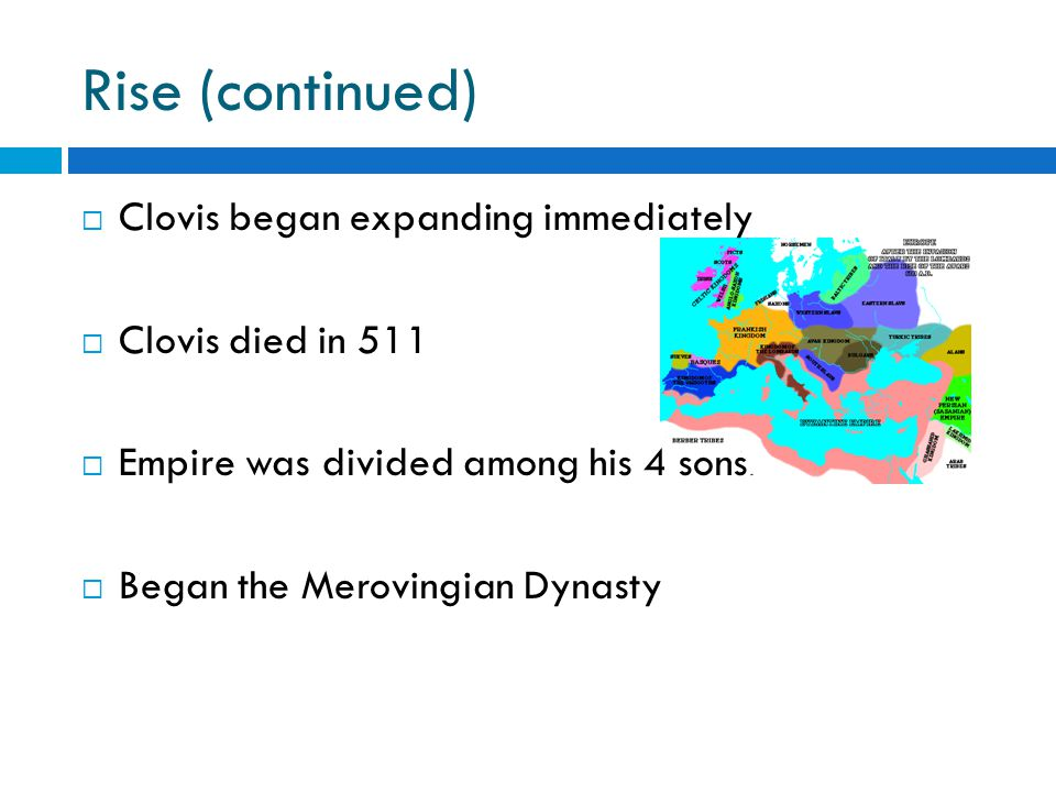  Clovis began expanding immediately  Clovis died in 511  Empire was divided among his 4 sons  Began the Merovingian Dynasty Rise (continued)