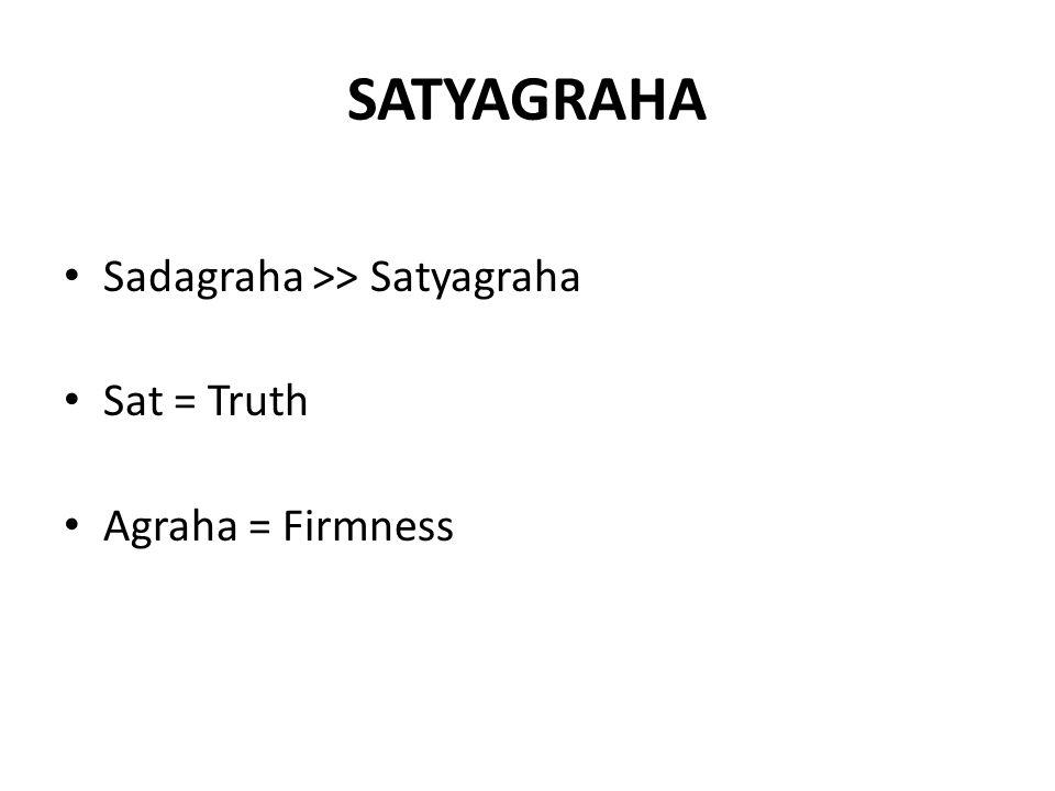 SATYAGRAHA Sadagraha >> Satyagraha Sat = Truth Agraha = Firmness