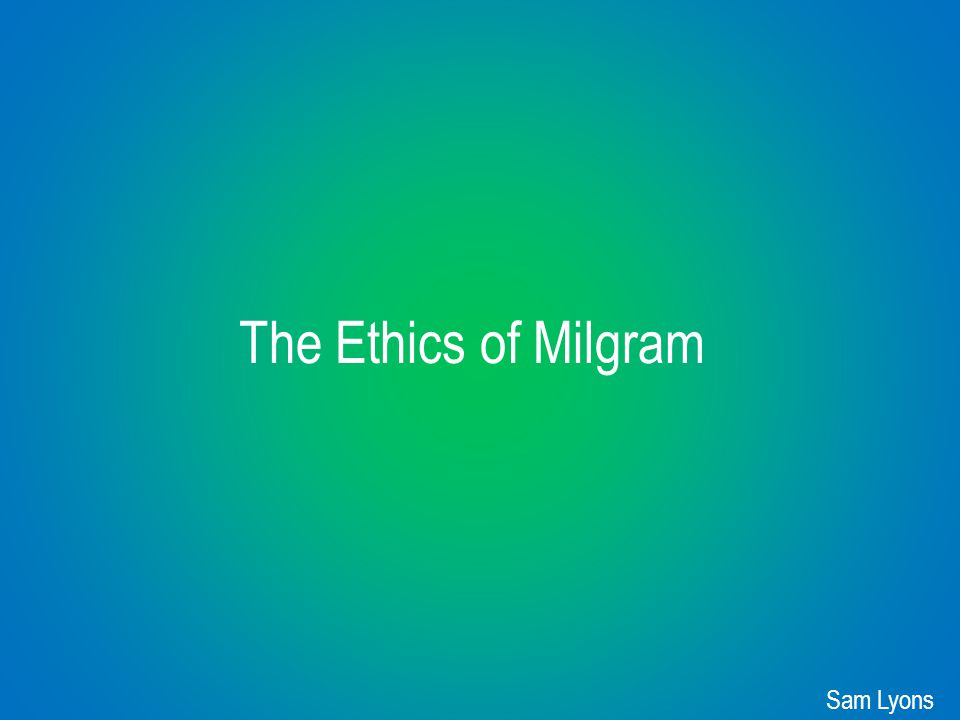 The Ethics of Milgram Sam Lyons