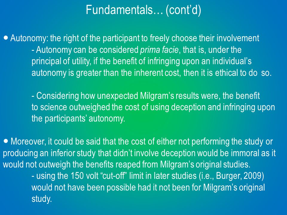 Fundamentals… (cont'd) ● Autonomy: the right of the participant to freely choose their involvement - Autonomy can be considered prima facie, that is, under the principal of utility, if the benefit of infringing upon an individual's autonomy is greater than the inherent cost, then it is ethical to do so.