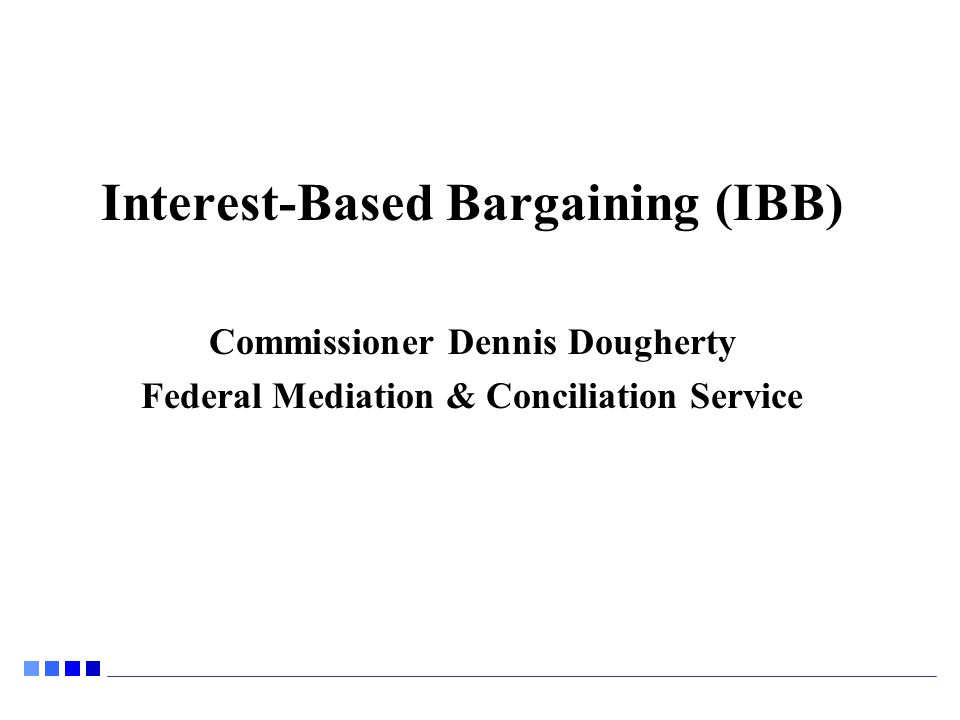 Interest-Based Bargaining (IBB) Commissioner Dennis Dougherty Federal Mediation & Conciliation Service