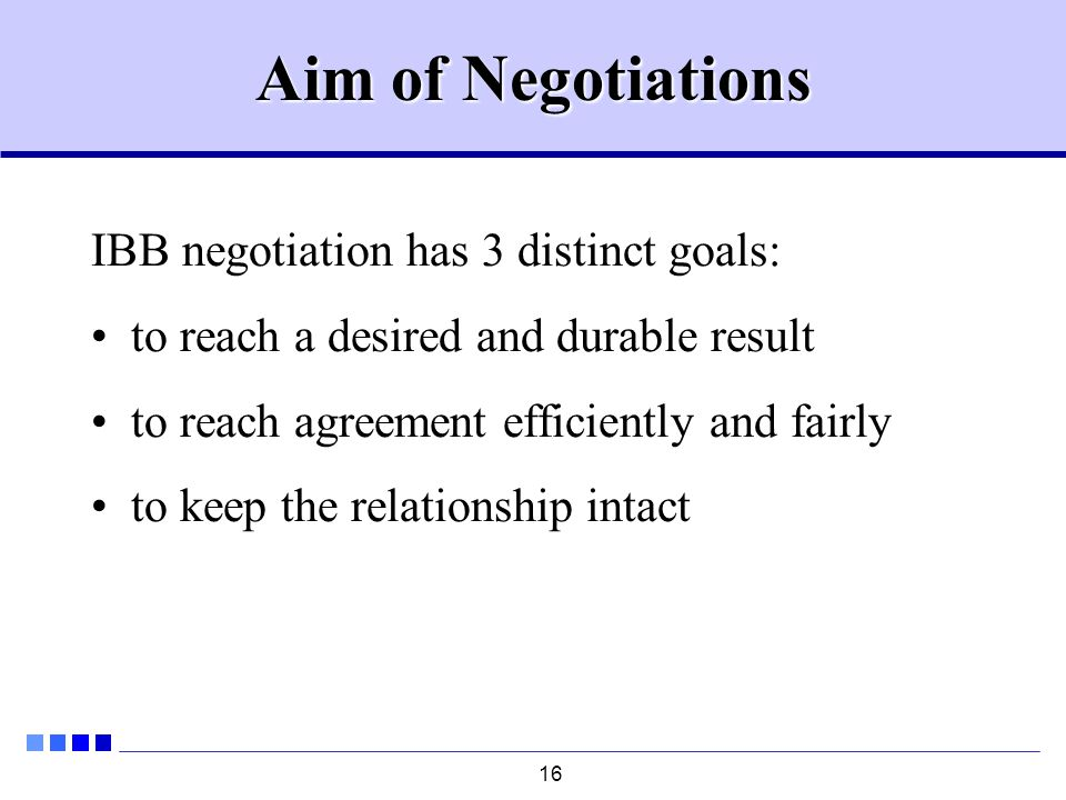 16 Aim of Negotiations IBB negotiation has 3 distinct goals: to reach a desired and durable result to reach agreement efficiently and fairly to keep the relationship intact
