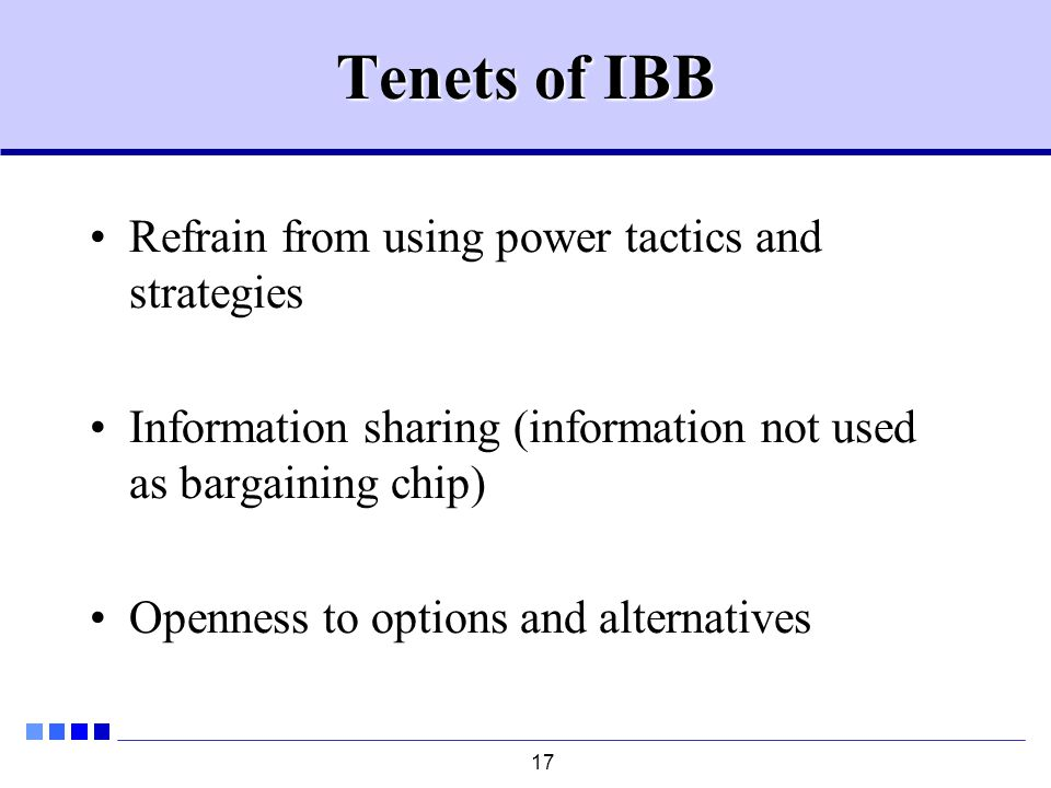 17 Tenets of IBB Refrain from using power tactics and strategies Information sharing (information not used as bargaining chip) Openness to options and alternatives
