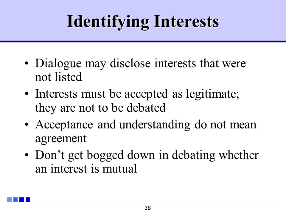 38 Identifying Interests Dialogue may disclose interests that were not listed Interests must be accepted as legitimate; they are not to be debated Acceptance and understanding do not mean agreement Don't get bogged down in debating whether an interest is mutual